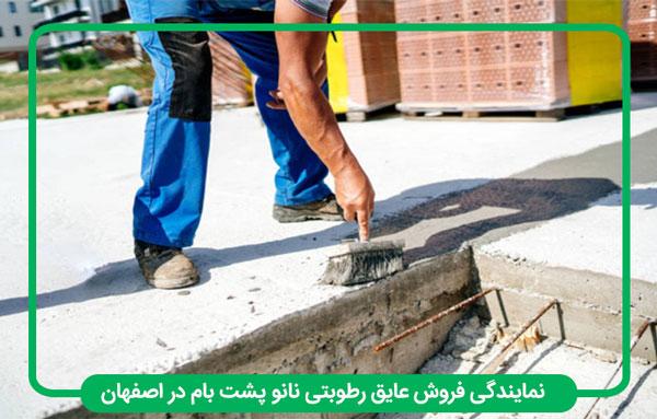 نمایندگی فروش عایق رطوبتی نانو پشت بام در اصفهان