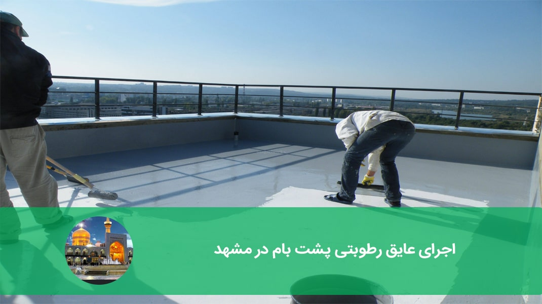 اجرای عایق رطوبتی پشت بام در مشهد